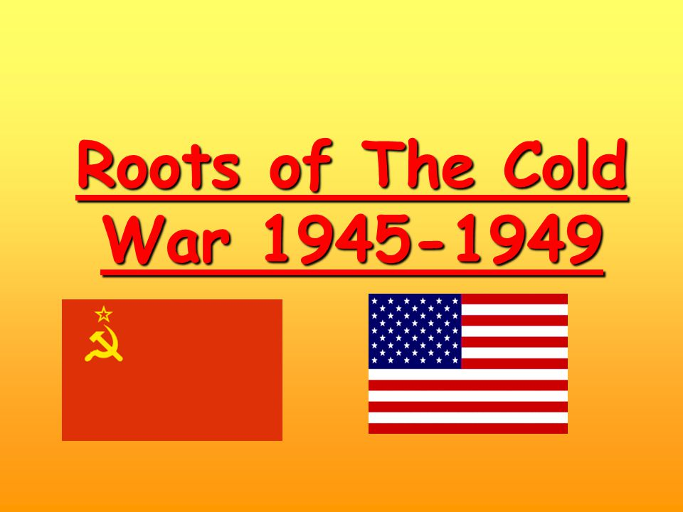 Roots of The Cold War 1945-1949