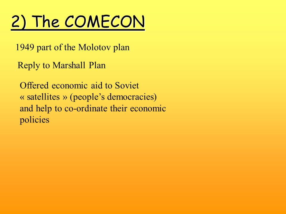 2) The COMECON Reply to Marshall Plan 1949 part of the Molotov plan Offered economic aid to Soviet « satellites » (people's democracies) and help to co-ordinate their economic policies