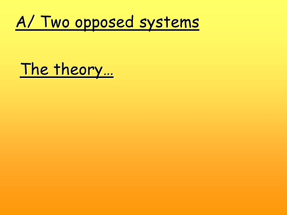 A/ Two opposed systems The theory…