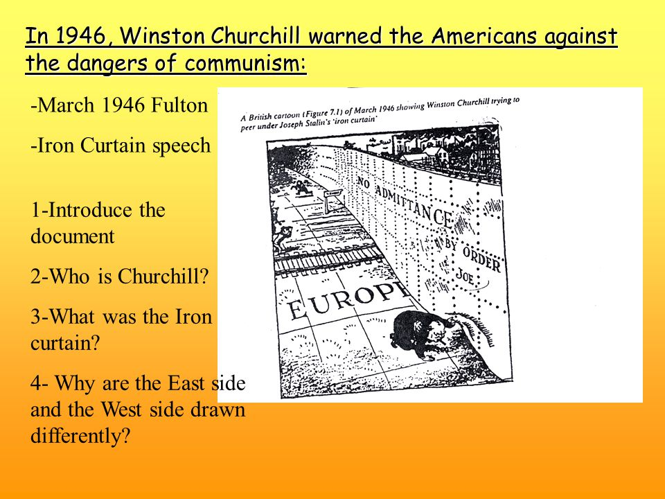 In 1946, Winston Churchill warned the Americans against the dangers of communism: -March 1946 Fulton -Iron Curtain speech 1-Introduce the document 2-Who is Churchill.