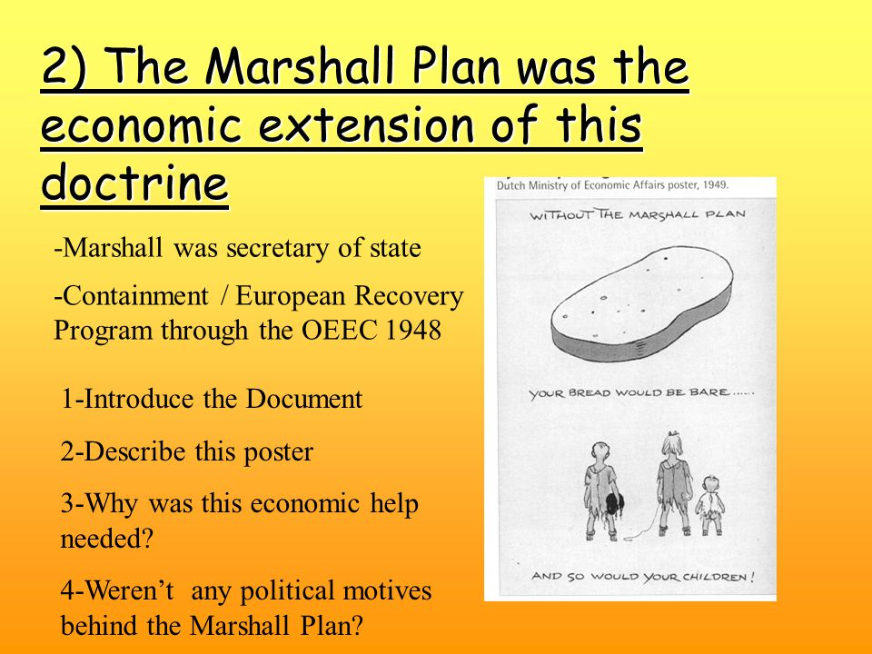 2) The Marshall Plan was the economic extension of this doctrine -Containment / European Recovery Program through the OEEC 1948 -Marshall was secretary of state 1-Introduce the Document 2-Describe this poster 3-Why was this economic help needed.
