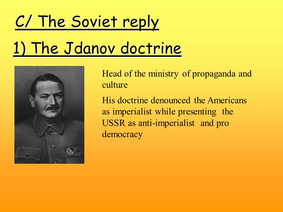 C/ The Soviet reply 1) The Jdanov doctrine His doctrine denounced the Americans as imperialist while presenting the USSR as anti-imperialist and pro democracy Head of the ministry of propaganda and culture