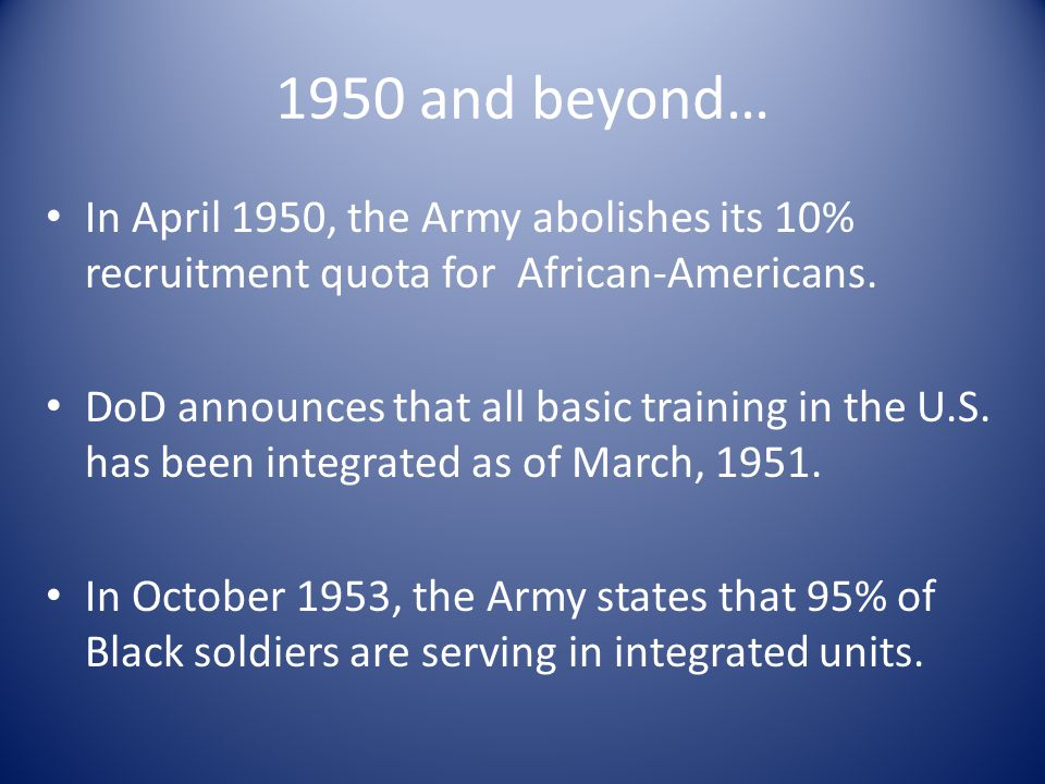 1950 and beyond… In April 1950, the Army abolishes its 10% recruitment quota for African-Americans.