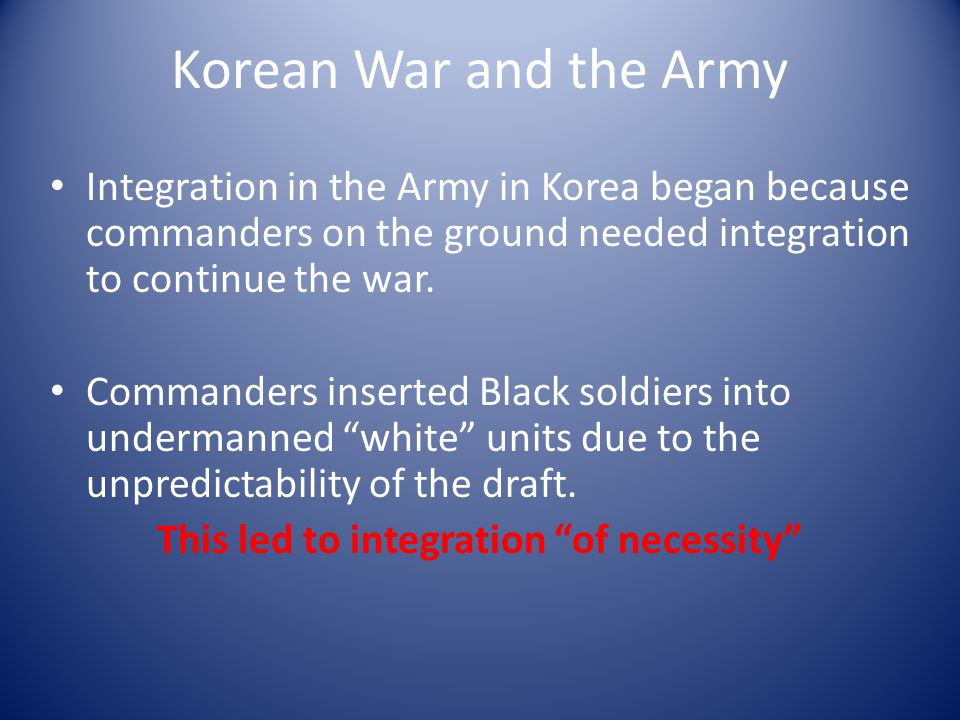 Korean War and the Army Integration in the Army in Korea began because commanders on the ground needed integration to continue the war.