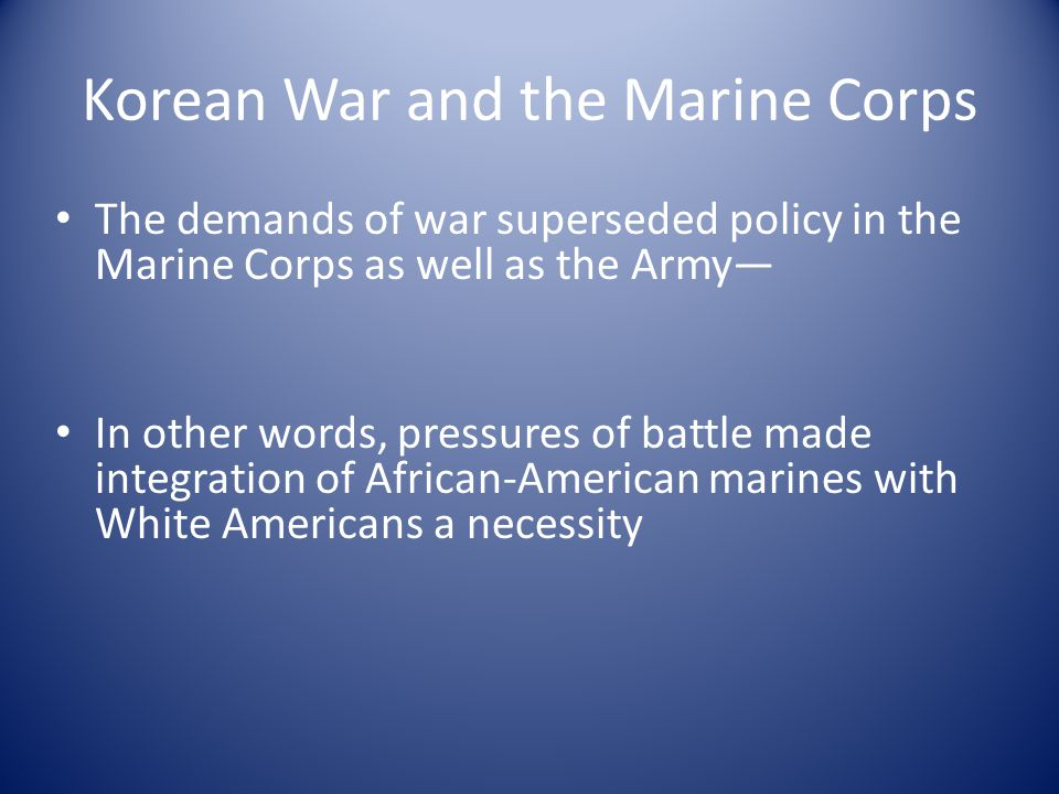 Korean War and the Marine Corps The demands of war superseded policy in the Marine Corps as well as the Army— In other words, pressures of battle made integration of African-American marines with White Americans a necessity