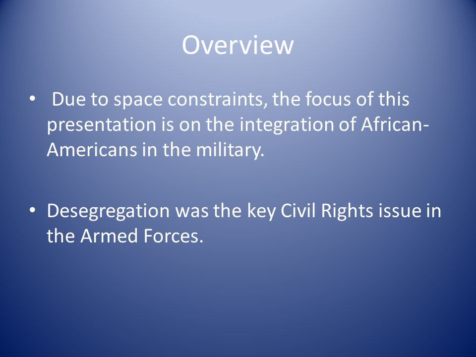 Overview Due to space constraints, the focus of this presentation is on the integration of African- Americans in the military.