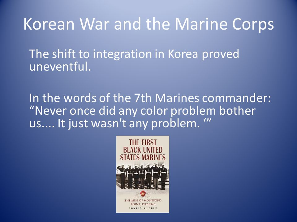 Korean War and the Marine Corps The shift to integration in Korea proved uneventful.