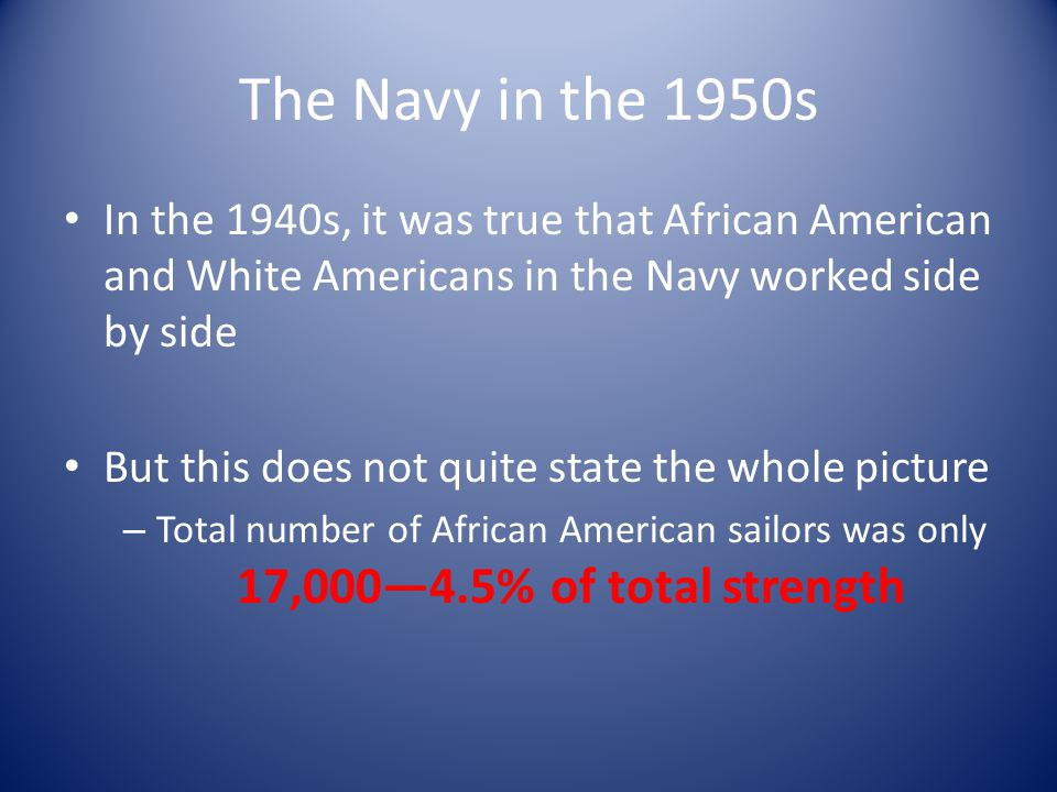The Navy in the 1950s In the 1940s, it was true that African American and White Americans in the Navy worked side by side But this does not quite state the whole picture – Total number of African American sailors was only 17,000—4.5% of total strength