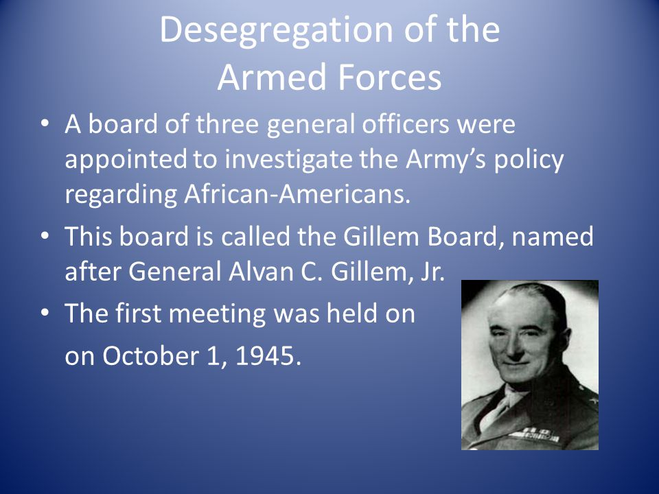 Desegregation of the Armed Forces A board of three general officers were appointed to investigate the Army's policy regarding African-Americans.