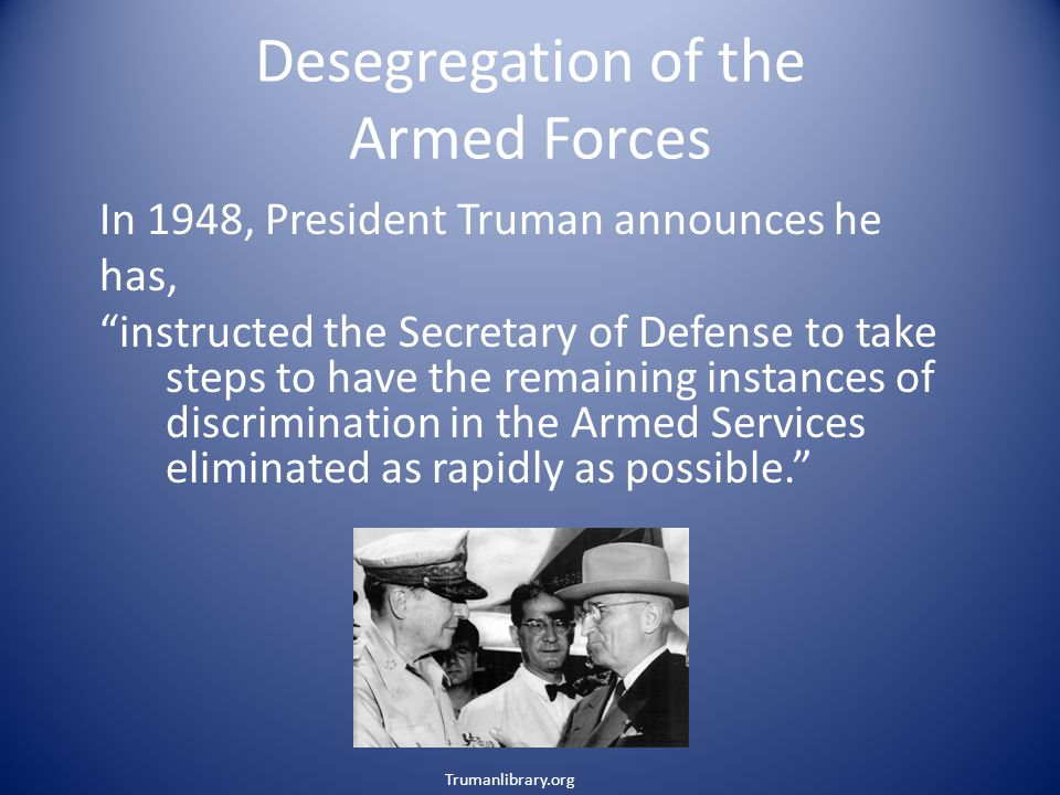 Desegregation of the Armed Forces In 1948, President Truman announces he has, instructed the Secretary of Defense to take steps to have the remaining instances of discrimination in the Armed Services eliminated as rapidly as possible. Trumanlibrary.org