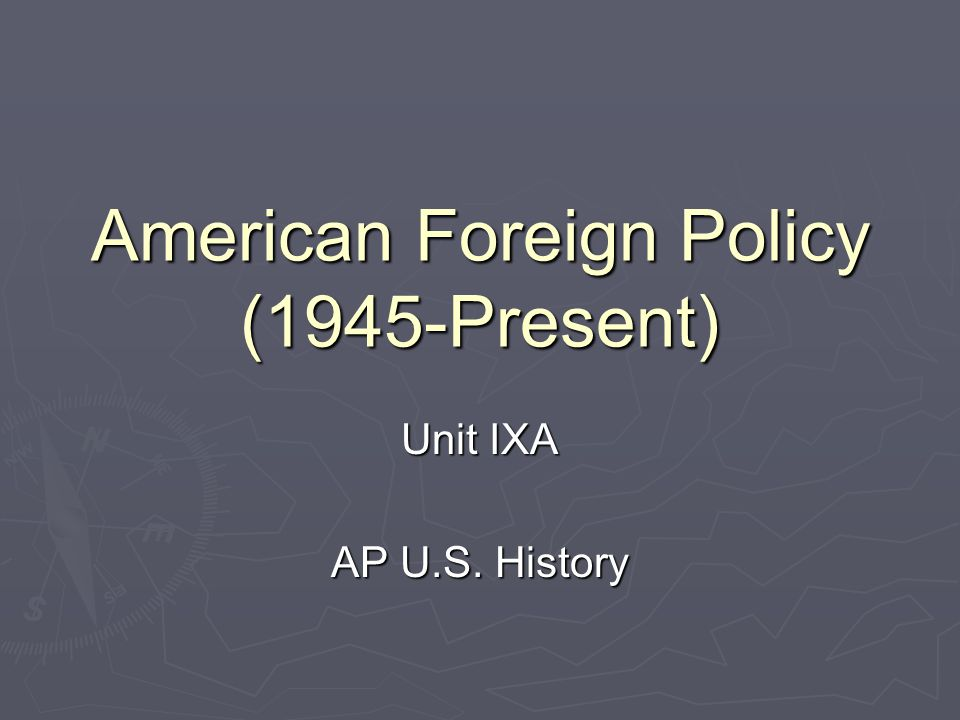 American Foreign Policy (1945-Present) Unit IXA AP U.S. History