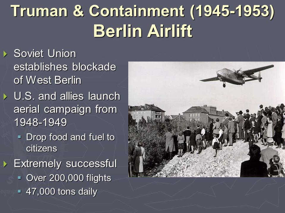 Truman & Containment (1945-1953) Berlin Airlift  Soviet Union establishes blockade of West Berlin  U.S. and allies launch aerial campaign from 1948-