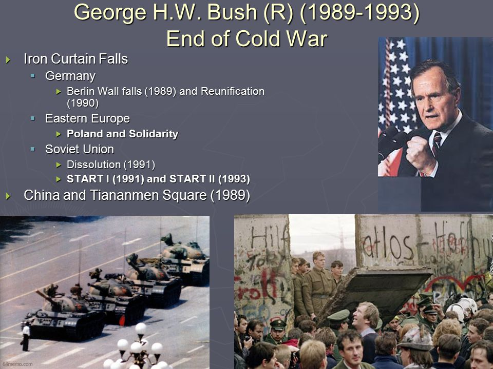 George H.W. Bush (R) (1989-1993) End of Cold War  Iron Curtain Falls  Germany  Berlin Wall falls (1989) and Reunification (1990)  Eastern Europe 