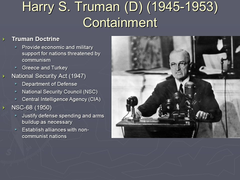 Harry S. Truman (D) (1945-1953) Containment  Truman Doctrine  Provide economic and military support for nations threatened by communism  Greece and