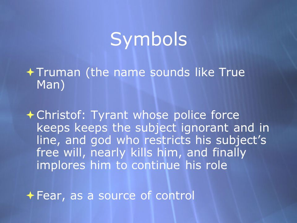 Symbols  Truman (the name sounds like True Man)  Christof: Tyrant whose police force keeps keeps the subject ignorant and in line, and god who restricts his subject's free will, nearly kills him, and finally implores him to continue his role  Fear, as a source of control  Truman (the name sounds like True Man)  Christof: Tyrant whose police force keeps keeps the subject ignorant and in line, and god who restricts his subject's free will, nearly kills him, and finally implores him to continue his role  Fear, as a source of control