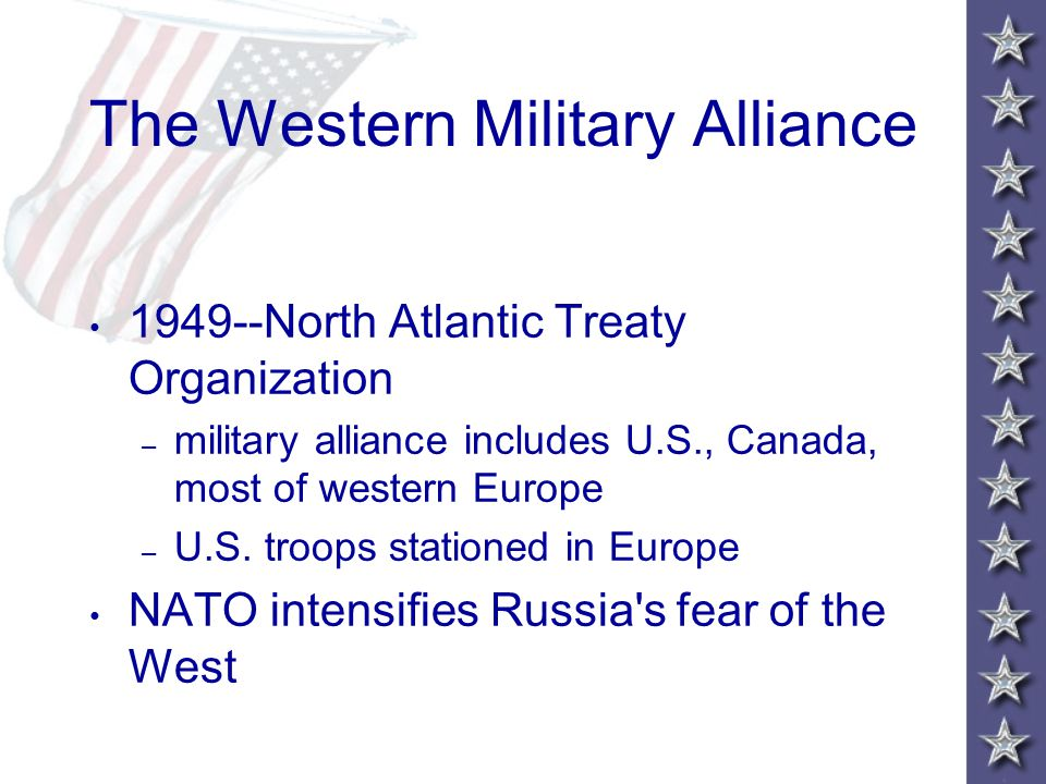 The Western Military Alliance 1949--North Atlantic Treaty Organization – military alliance includes U.S., Canada, most of western Europe – U.S.