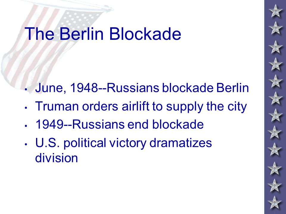 The Berlin Blockade June, 1948--Russians blockade Berlin Truman orders airlift to supply the city 1949--Russians end blockade U.S. political victory d
