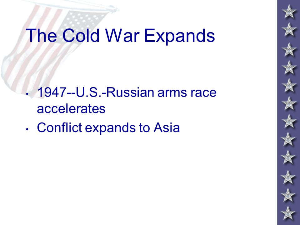 The Cold War Expands 1947--U.S.-Russian arms race accelerates Conflict expands to Asia