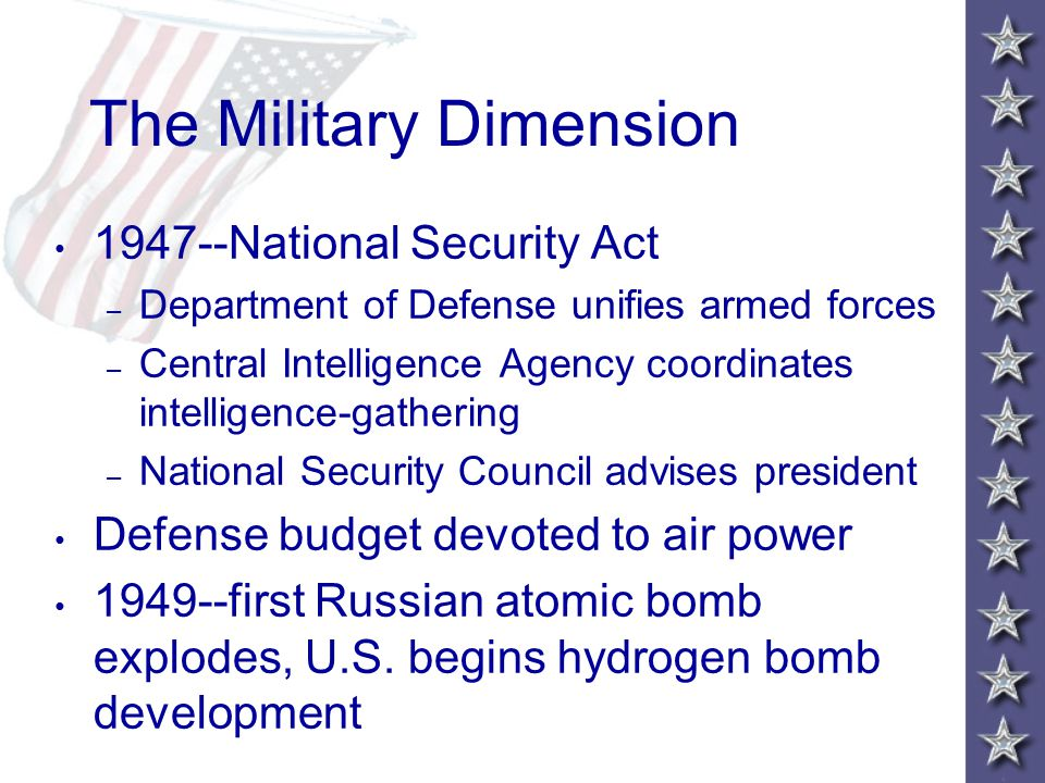 The Military Dimension 1947--National Security Act – Department of Defense unifies armed forces – Central Intelligence Agency coordinates intelligence-gathering – National Security Council advises president Defense budget devoted to air power 1949--first Russian atomic bomb explodes, U.S.