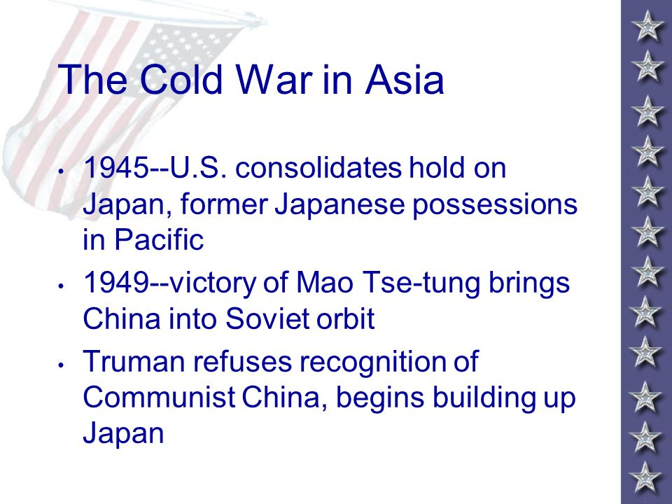 The Cold War in Asia 1945--U.S. consolidates hold on Japan, former Japanese possessions in Pacific 1949--victory of Mao Tse-tung brings China into Sov