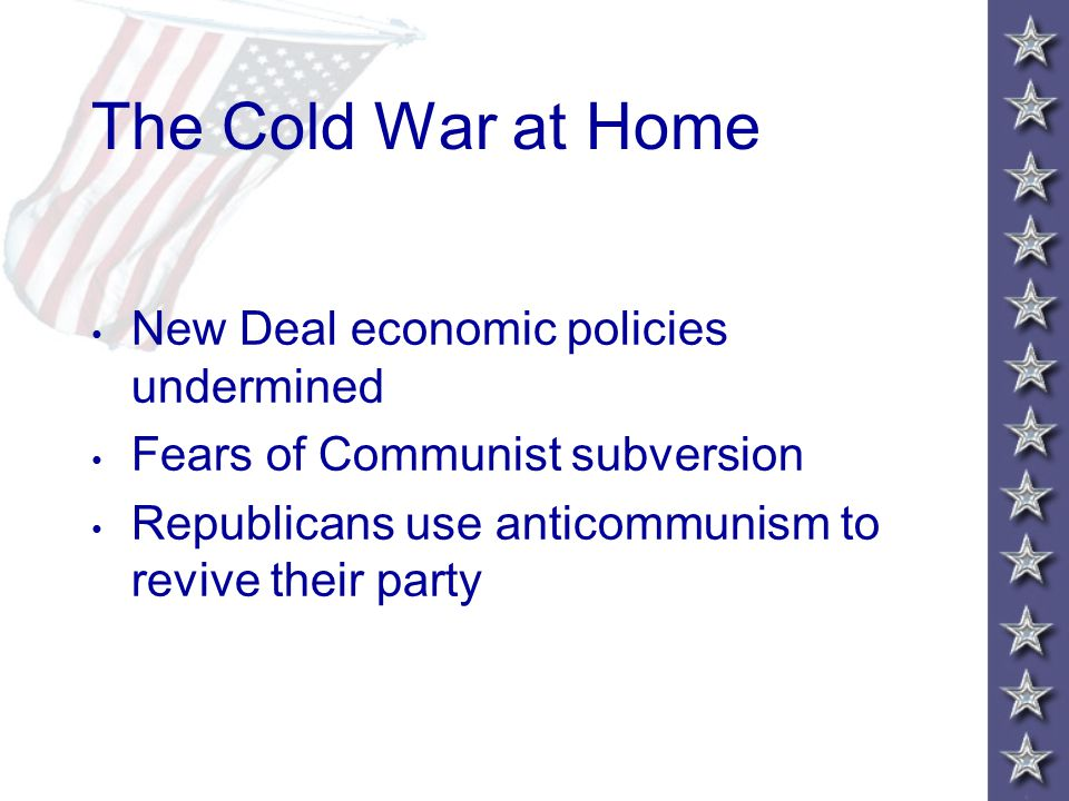 The Cold War at Home New Deal economic policies undermined Fears of Communist subversion Republicans use anticommunism to revive their party