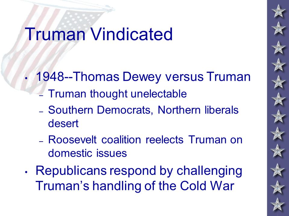 Truman Vindicated 1948--Thomas Dewey versus Truman – Truman thought unelectable – Southern Democrats, Northern liberals desert – Roosevelt coalition reelects Truman on domestic issues Republicans respond by challenging Truman's handling of the Cold War