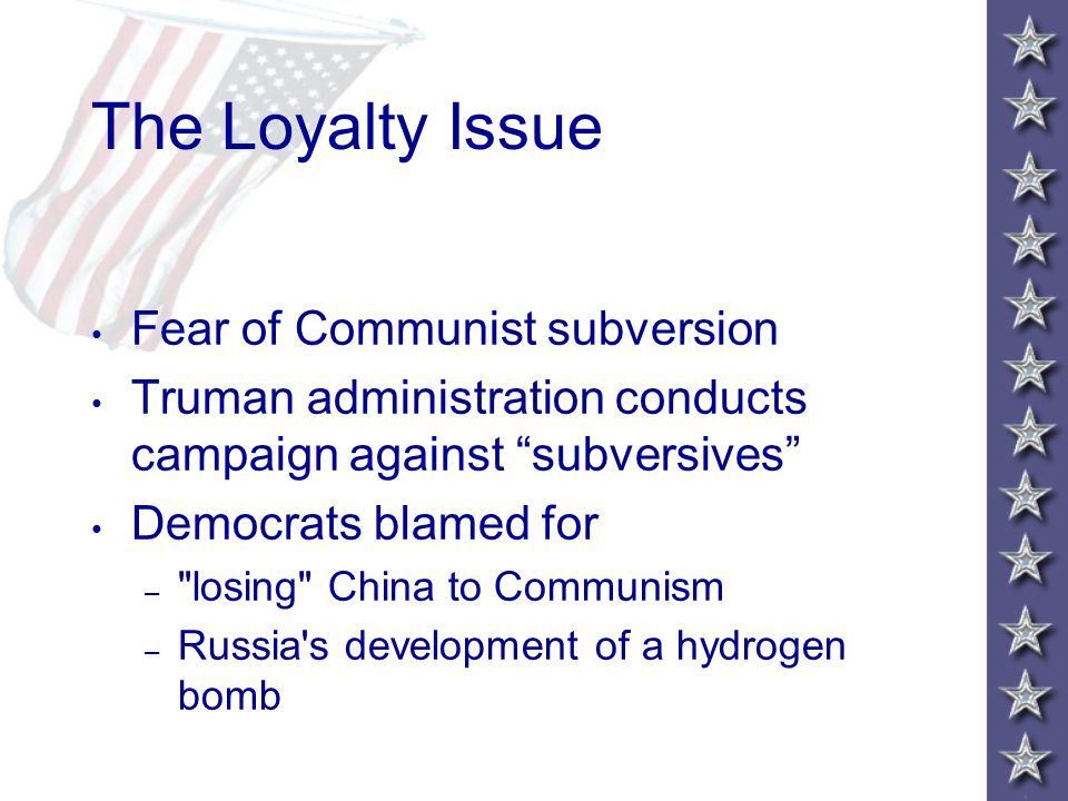 The Loyalty Issue Fear of Communist subversion Truman administration conducts campaign against subversives Democrats blamed for – losing China to Communism – Russia s development of a hydrogen bomb