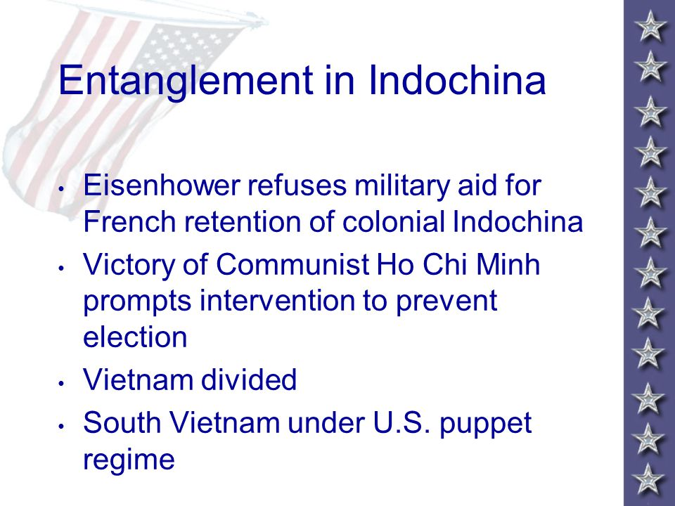 Entanglement in Indochina Eisenhower refuses military aid for French retention of colonial Indochina Victory of Communist Ho Chi Minh prompts intervention to prevent election Vietnam divided South Vietnam under U.S.