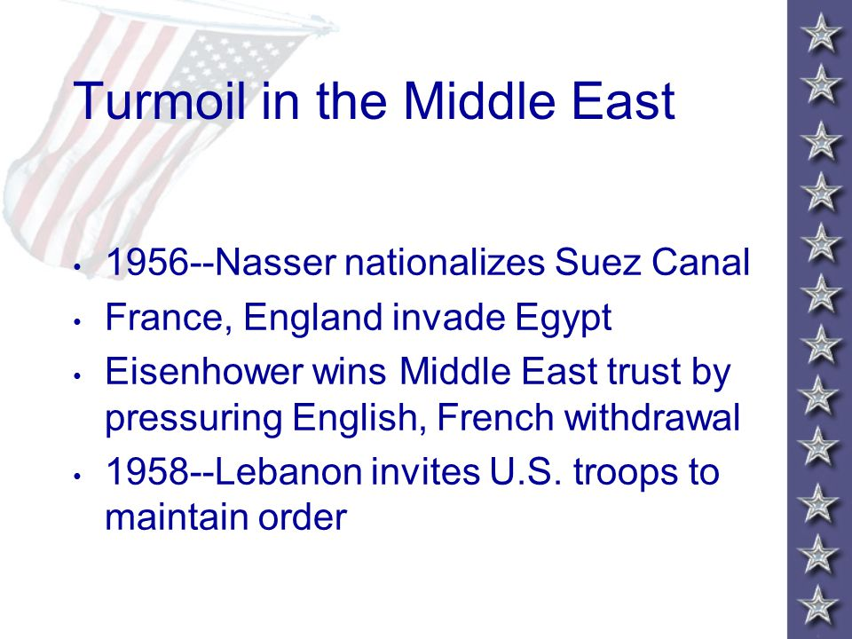 Turmoil in the Middle East 1956--Nasser nationalizes Suez Canal France, England invade Egypt Eisenhower wins Middle East trust by pressuring English, French withdrawal 1958--Lebanon invites U.S.