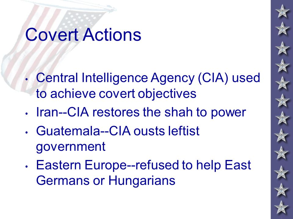 Covert Actions Central Intelligence Agency (CIA) used to achieve covert objectives Iran--CIA restores the shah to power Guatemala--CIA ousts leftist government Eastern Europe--refused to help East Germans or Hungarians