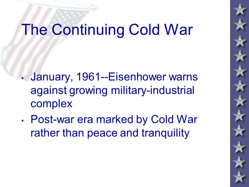 The Continuing Cold War January, 1961--Eisenhower warns against growing military-industrial complex Post-war era marked by Cold War rather than peace and tranquility