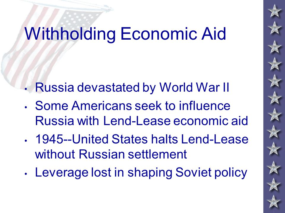 Withholding Economic Aid Russia devastated by World War II Some Americans seek to influence Russia with Lend-Lease economic aid 1945--United States halts Lend-Lease without Russian settlement Leverage lost in shaping Soviet policy