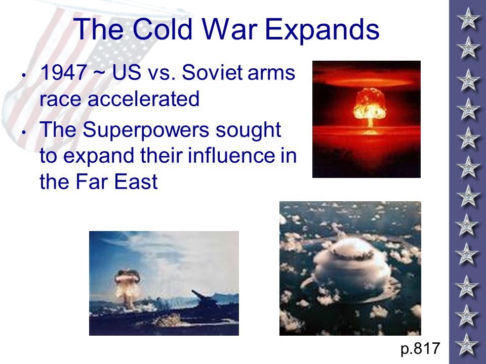 The Cold War Expands 1947 ~ US vs. Soviet arms race accelerated The Superpowers sought to expand their influence in the Far East p.817