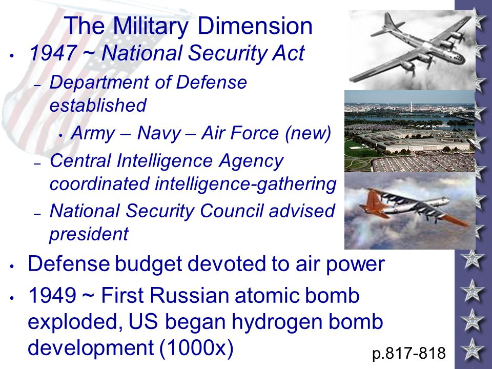 The Military Dimension 1947 ~ National Security Act – Department of Defense established Army – Navy – Air Force (new) – Central Intelligence Agency coordinated intelligence-gathering – National Security Council advised president Defense budget devoted to air power 1949 ~ First Russian atomic bomb exploded, US began hydrogen bomb development (1000x) p.817-818
