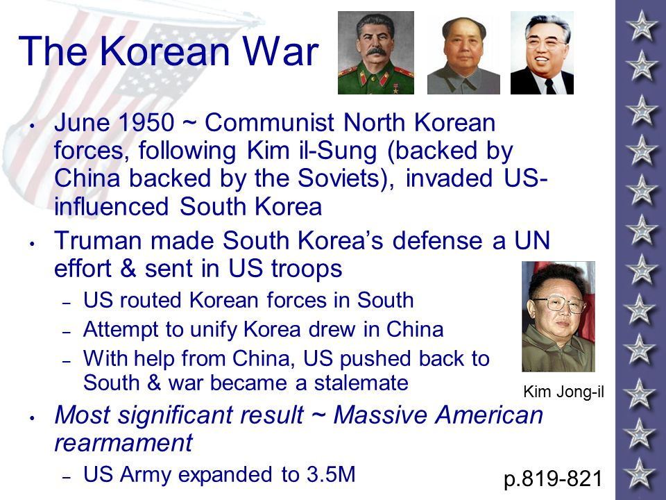 The Korean War June 1950 ~ Communist North Korean forces, following Kim il-Sung (backed by China backed by the Soviets), invaded US- influenced South Korea Truman made South Korea's defense a UN effort & sent in US troops – US routed Korean forces in South – Attempt to unify Korea drew in China – With help from China, US pushed back to South & war became a stalemate Most significant result ~ Massive American rearmament – US Army expanded to 3.5M p.819-821 Kim Jong-il