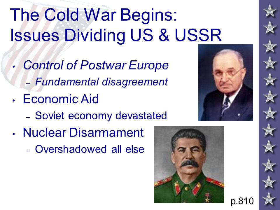 The Cold War Begins: Issues Dividing US & USSR Control of Postwar Europe – Fundamental disagreement Economic Aid – Soviet economy devastated Nuclear Disarmament – Overshadowed all else p.810