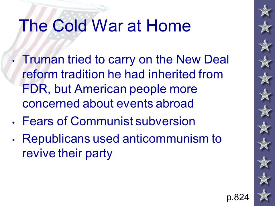 The Cold War at Home Truman tried to carry on the New Deal reform tradition he had inherited from FDR, but American people more concerned about events abroad Fears of Communist subversion Republicans used anticommunism to revive their party p.824