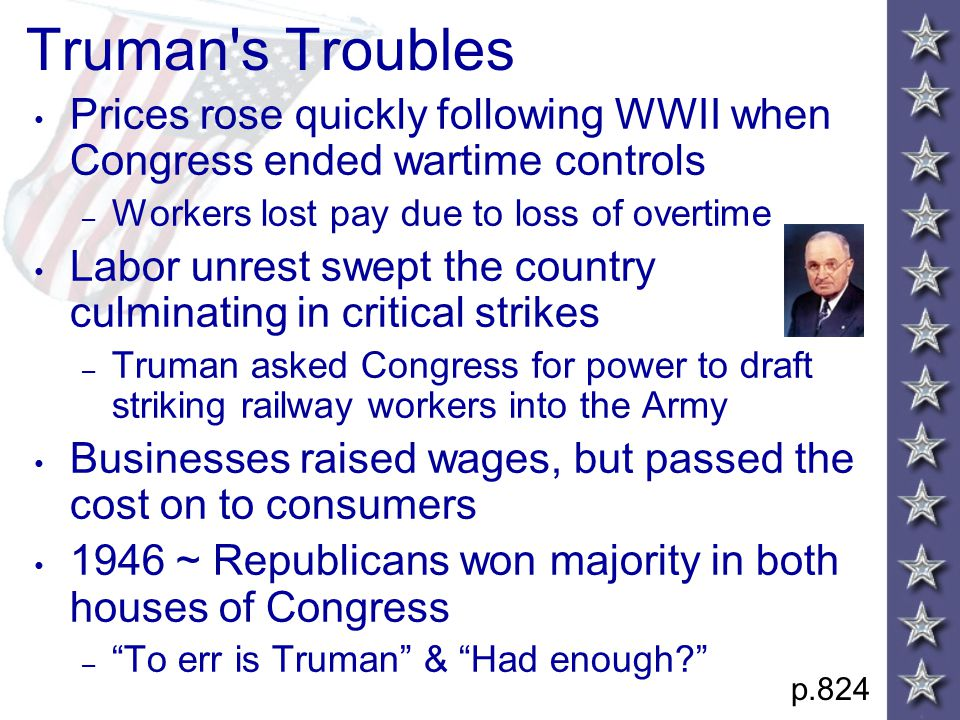 Truman s Troubles Prices rose quickly following WWII when Congress ended wartime controls – Workers lost pay due to loss of overtime Labor unrest swept the country culminating in critical strikes – Truman asked Congress for power to draft striking railway workers into the Army Businesses raised wages, but passed the cost on to consumers 1946 ~ Republicans won majority in both houses of Congress – To err is Truman & Had enough p.824