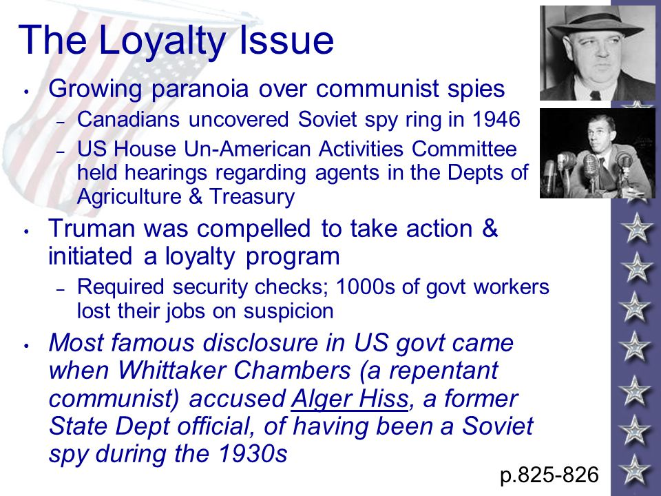 The Loyalty Issue Growing paranoia over communist spies – Canadians uncovered Soviet spy ring in 1946 – US House Un-American Activities Committee held hearings regarding agents in the Depts of Agriculture & Treasury Truman was compelled to take action & initiated a loyalty program – Required security checks; 1000s of govt workers lost their jobs on suspicion Most famous disclosure in US govt came when Whittaker Chambers (a repentant communist) accused Alger Hiss, a former State Dept official, of having been a Soviet spy during the 1930s p.825-826