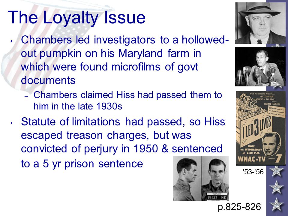 The Loyalty Issue Chambers led investigators to a hollowed- out pumpkin on his Maryland farm in which were found microfilms of govt documents – Chambers claimed Hiss had passed them to him in the late 1930s Statute of limitations had passed, so Hiss escaped treason charges, but was convicted of perjury in 1950 & sentenced to a 5 yr prison sentence p.825-826 '53-'56