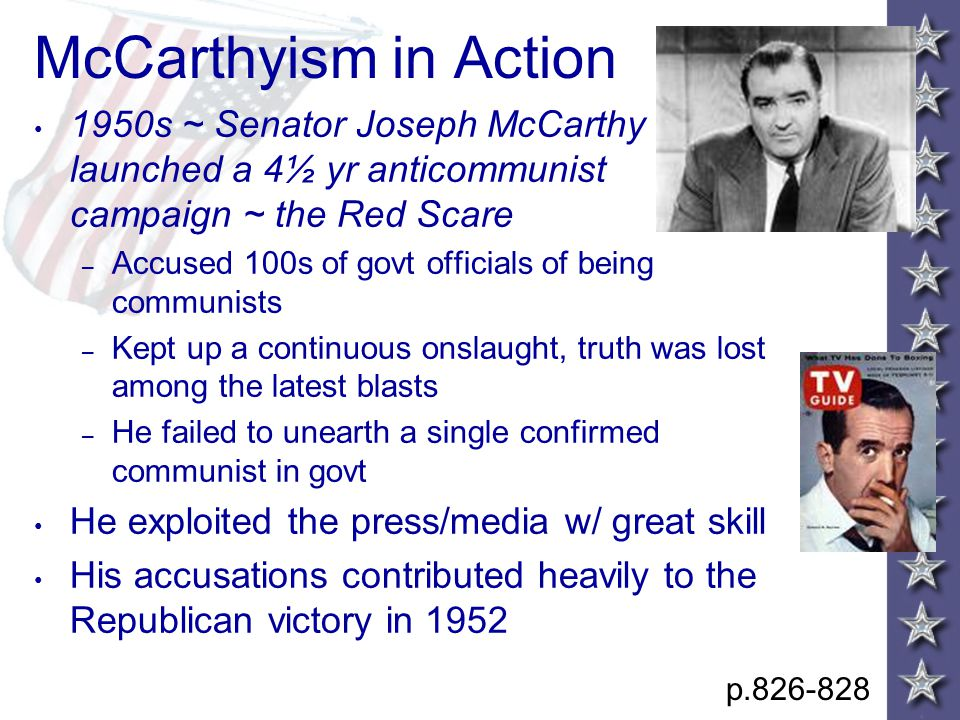 McCarthyism in Action 1950s ~ Senator Joseph McCarthy launched a 4½ yr anticommunist campaign ~ the Red Scare – Accused 100s of govt officials of being communists – Kept up a continuous onslaught, truth was lost among the latest blasts – He failed to unearth a single confirmed communist in govt He exploited the press/media w/ great skill His accusations contributed heavily to the Republican victory in 1952 p.826-828