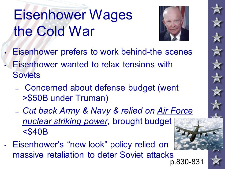 Eisenhower Wages the Cold War Eisenhower prefers to work behind-the scenes Eisenhower wanted to relax tensions with Soviets – Concerned about defense budget (went >$50B under Truman) – Cut back Army & Navy & relied on Air Force nuclear striking power, brought budget <$40B Eisenhower's new look policy relied on massive retaliation to deter Soviet attacks p.830-831