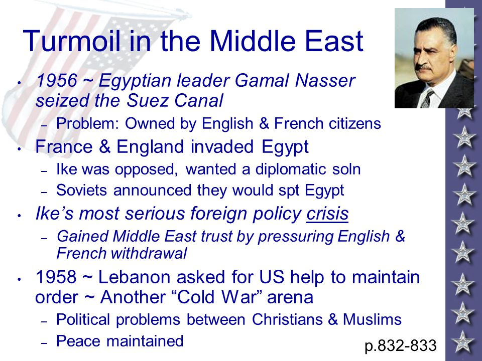 Turmoil in the Middle East 1956 ~ Egyptian leader Gamal Nasser seized the Suez Canal – Problem: Owned by English & French citizens France & England invaded Egypt – Ike was opposed, wanted a diplomatic soln – Soviets announced they would spt Egypt Ike's most serious foreign policy crisis – Gained Middle East trust by pressuring English & French withdrawal 1958 ~ Lebanon asked for US help to maintain order ~ Another Cold War arena – Political problems between Christians & Muslims – Peace maintained p.832-833