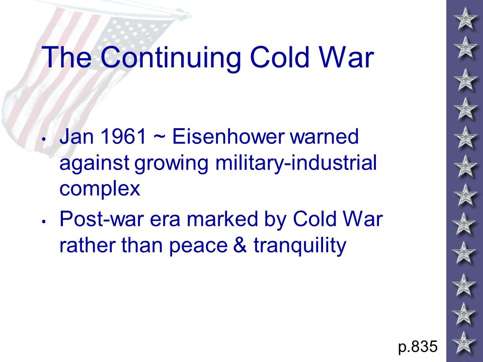 The Continuing Cold War Jan 1961 ~ Eisenhower warned against growing military-industrial complex Post-war era marked by Cold War rather than peace & tranquility p.835