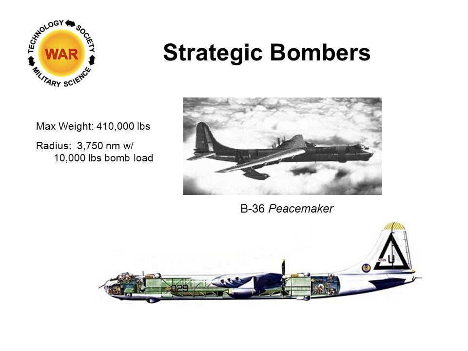 Strategic Bombers B-36 Peacemaker Max Weight: 410,000 lbs Radius: 3,750 nm w/ 10,000 lbs bomb load