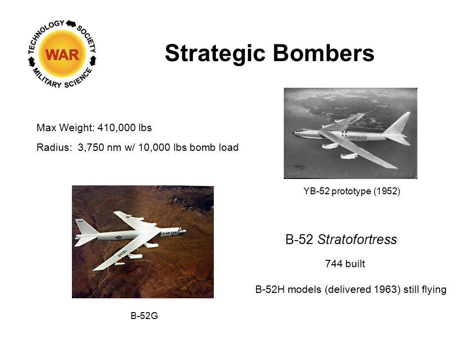 Strategic Bombers B-52 Stratofortress Max Weight: 410,000 lbs Radius: 3,750 nm w/ 10,000 lbs bomb load YB-52 prototype (1952) B-52G 744 built B-52H models (delivered 1963) still flying