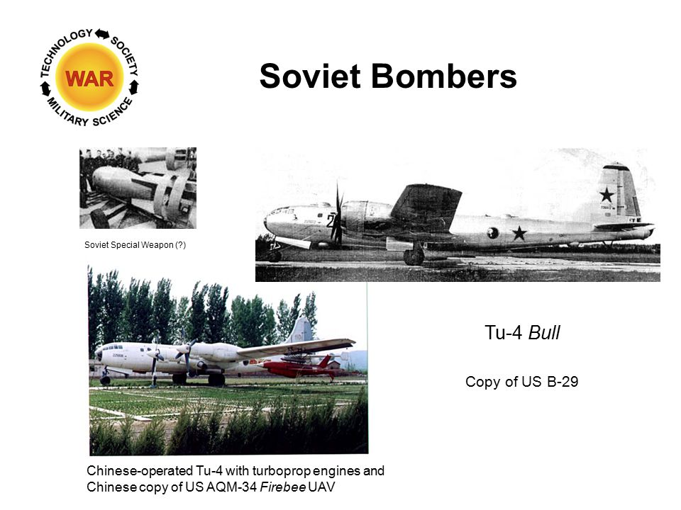 Soviet Bombers Tu-4 Bull Copy of US B-29 Soviet Special Weapon ( ) Chinese-operated Tu-4 with turboprop engines and Chinese copy of US AQM-34 Firebee UAV