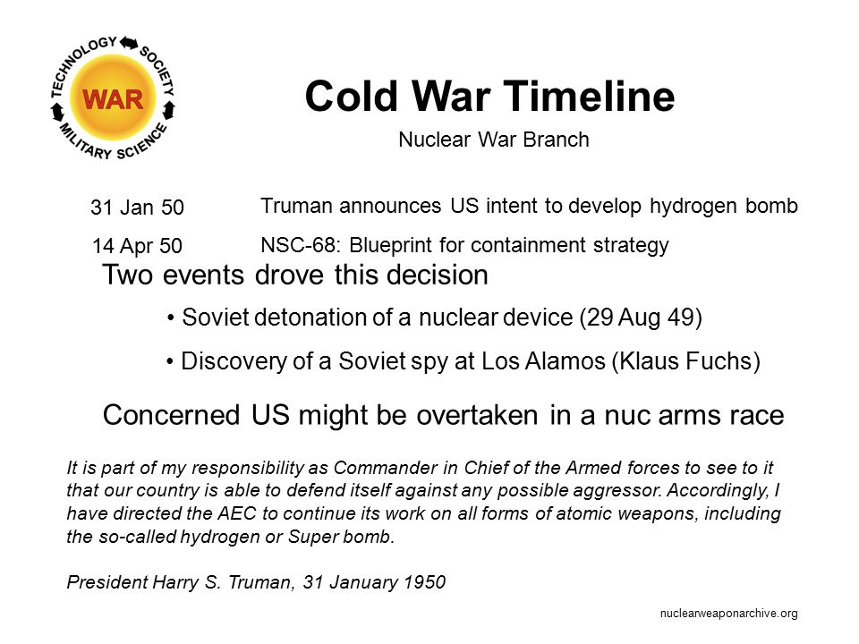 Cold War Timeline 31 Jan 50 Truman announces US intent to develop hydrogen bomb Nuclear War Branch Two events drove this decision Soviet detonation of a nuclear device (29 Aug 49) Concerned US might be overtaken in a nuc arms race It is part of my responsibility as Commander in Chief of the Armed forces to see to it that our country is able to defend itself against any possible aggressor.