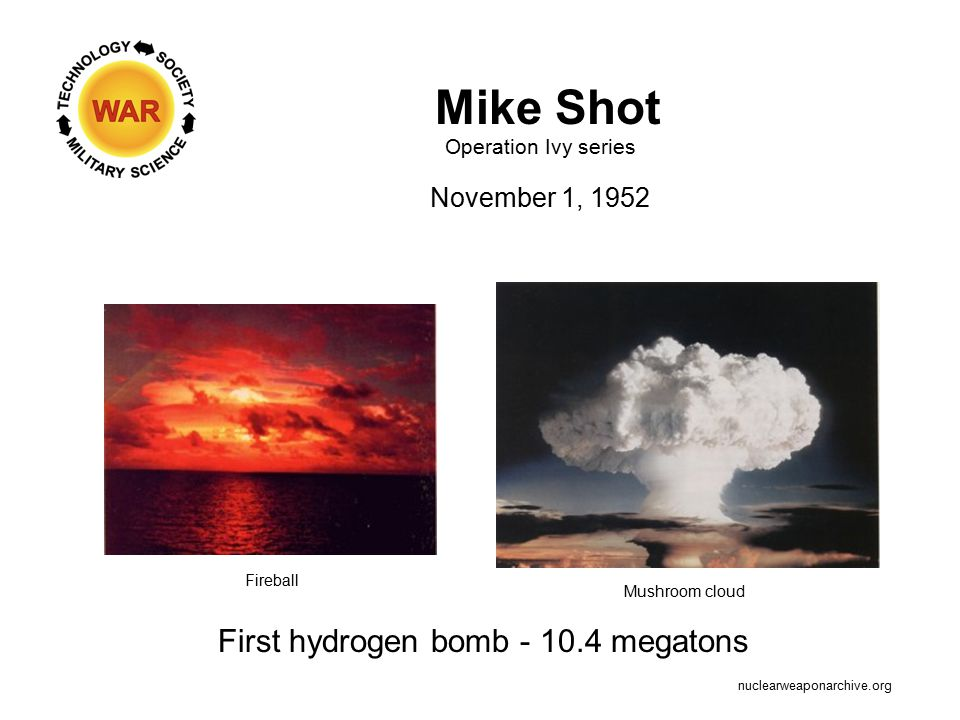 Mike Shot Operation Ivy series November 1, 1952 First hydrogen bomb - 10.4 megatons Fireball Mushroom cloud nuclearweaponarchive.org
