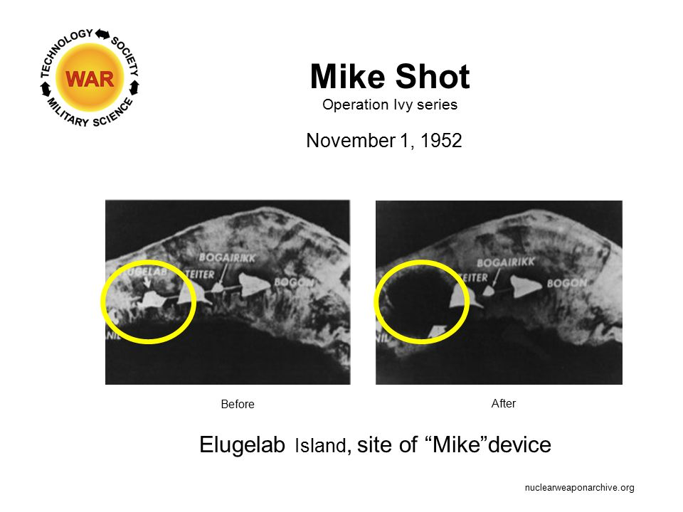 Mike Shot Operation Ivy series November 1, 1952 nuclearweaponarchive.org Elugelab Island, site of Mike device Before After